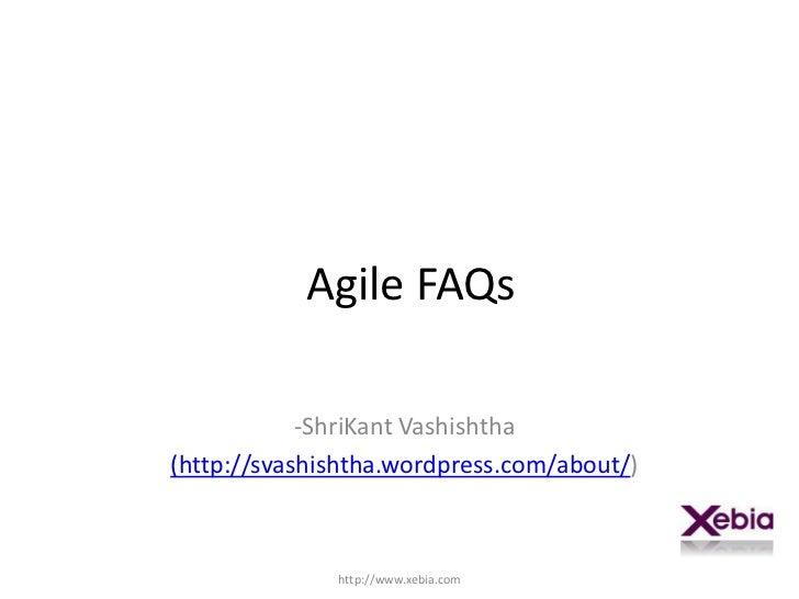 Agile FAQs<br /><ul><li>ShriKantVashishtha</li></ul>(http://svashishtha.wordpress.com/about/)<br />http://www.xebia.com<br />