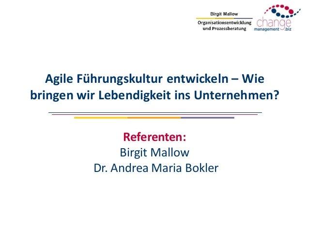 Agile Führungskultur entwickeln – Wie bringen wir Lebendigkeit ins Unternehmen? Referenten: Birgit Mallow Dr. Andrea Maria...