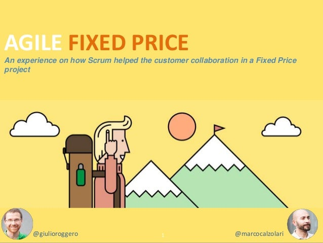 An experience on how Scrum helped the customer collaboration in a Fixed Price project 1 AGILE FIXED PRICE @giulioroggero @...
