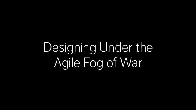 Designing Under the Agile Fog of War