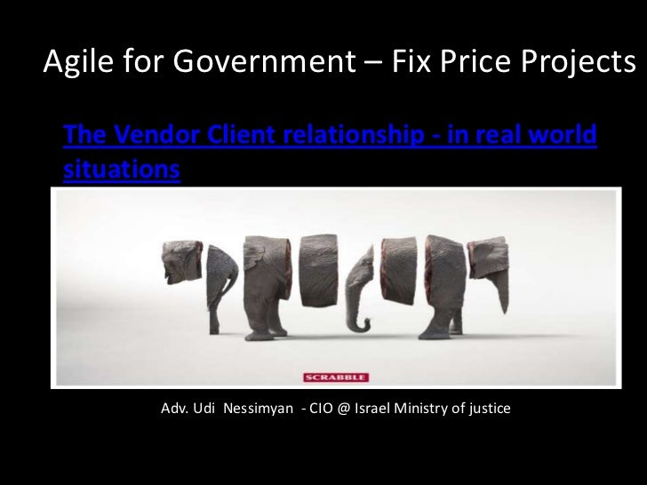 Agile for Government – Fix Price Projects• The Vendor Client relationship - in real world  situations          Adv. Udi Ne...