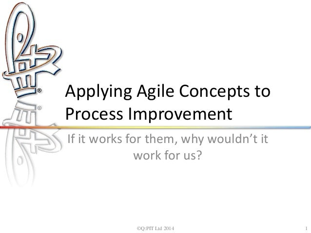 Applying Agile Concepts to  Process Improvement  If it works for them, why wouldn't it  work for us?  ©Q:PIT Ltd 2014 1