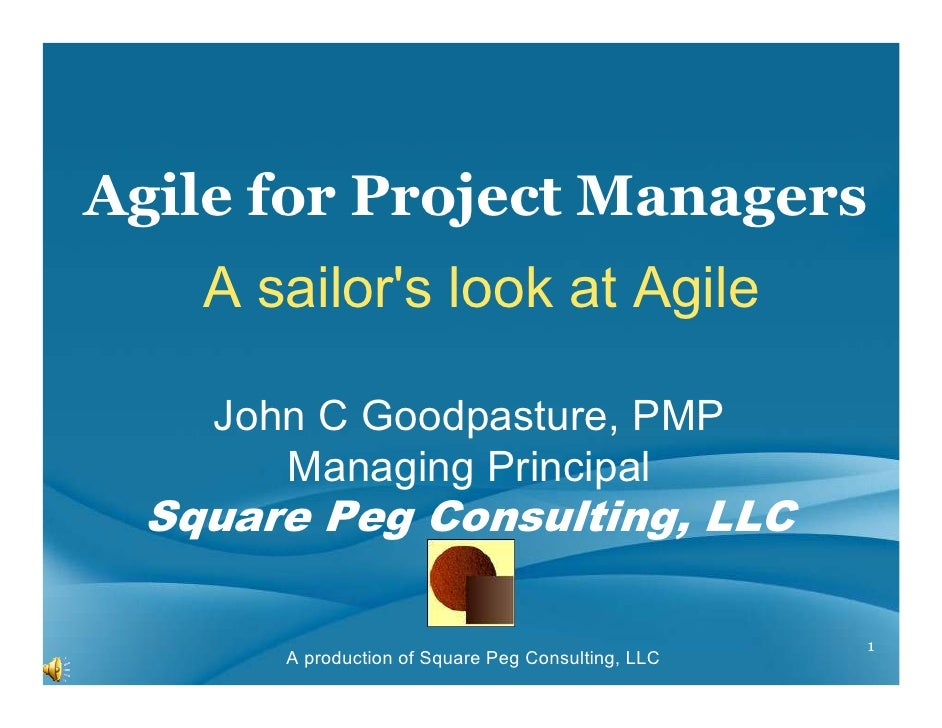 Agile for Project Managers    A sailors look at Agile    John C Goodpasture, PMP       Managing Principal  Square Peg Cons...