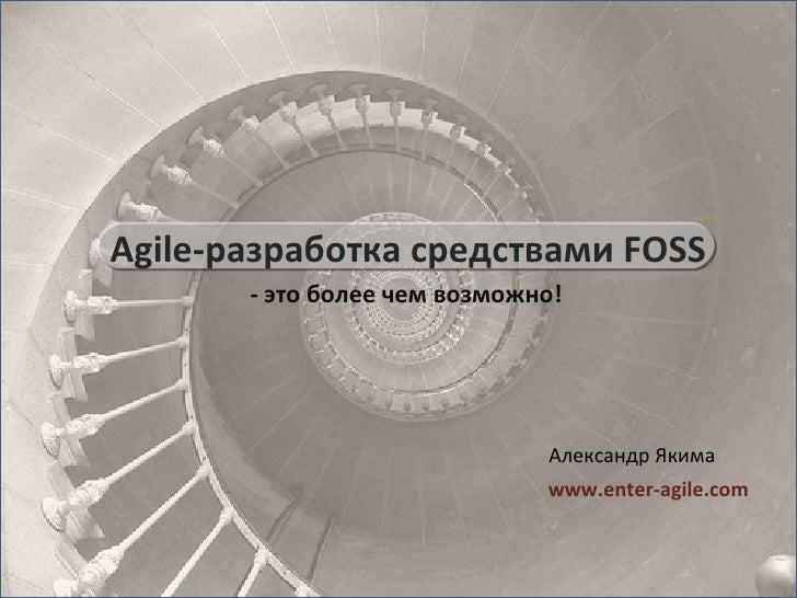-  это более чем возможно! Александр Якима www.enter-agile.com Agile- разработка средствами  FOSS