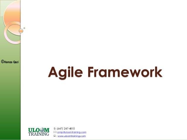 : (647) 247-4810 : pmp@uloomtraining.com  : www.uloomtraining.com ©Hamza Qazi Agile Framework