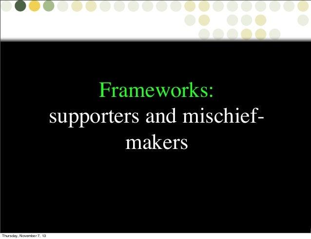 Frameworks: supporters and mischiefmakers  Thursday, November 7, 13