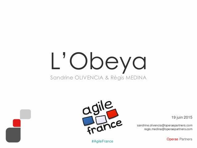 Operae Partners #AgileFrance L'ObeyaSandrine OLIVENCIA & Régis MEDINA 19 juin 2015 sandrine.olivencia@operaepartners.com r...