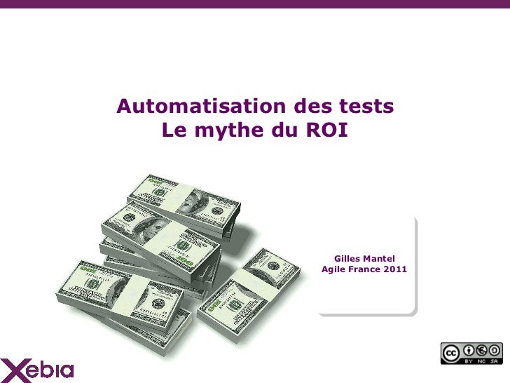 Automatisation des tests Le mythe du ROI <ul><li>Gilles Mantel </li></ul><ul><li>Agile France 2011 </li></ul>