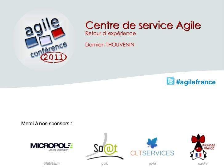 #agilefrance Merci à nos sponsors: platinium gold média gold Centre de service Agile Retour d'expérience Damien THOUVENIN