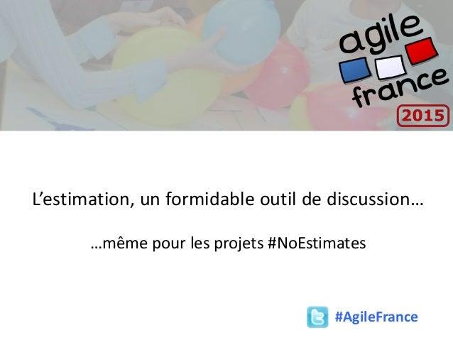 #AgileFrance L'estimation, un formidable outil de discussion… …même pour les projets #NoEstimates