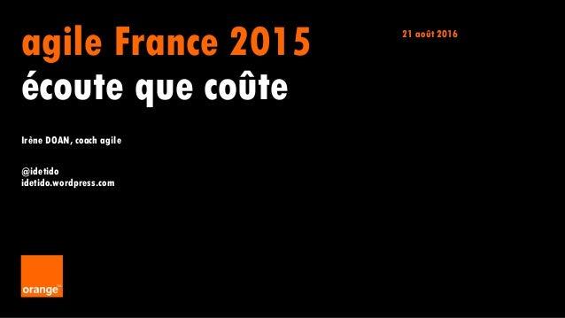 1 Irène DOAN agile France 2015 écoute que coûte Irène DOAN, coach agile @idetido idetido.wordpress.com 21 août 2016