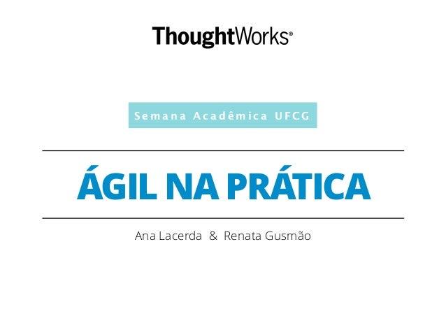 Semana Acadêmica UFCG  ÁGIL NA PRÁTICA  Ana Lacerda & Renata Gusmão