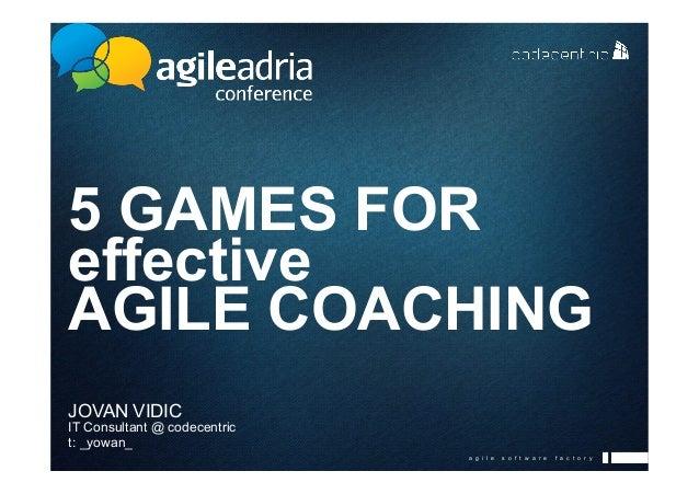 a g i l e s o f t w a r e f a c t o r y 5 GAMES FOR effective AGILE COACHING JOVAN VIDIC IT Consultant @ codecentric t: _y...