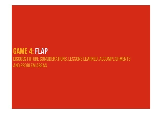 FLAP 20 - 40 min 5 - 10 LESSONS LEARNED PROBLEM AREAS FUTURE CONSIDERATIONS ACCOMPLISHMENTS Process and practices Technolo...