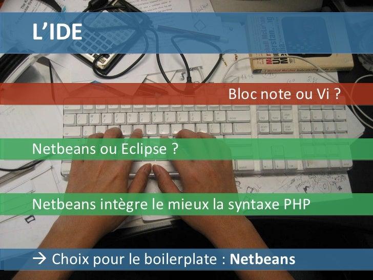 L'IDE Netbeans ou Eclipse ? Bloc note ou Vi ?    Choix pour le boilerplate :  Netbeans Netbeans intègre le mieux la synta...
