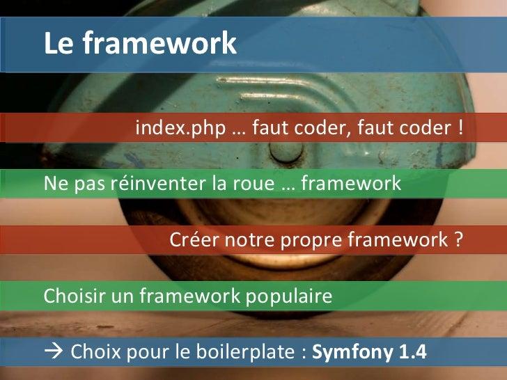 Le framework index.php … faut coder, faut coder !    Choix pour le boilerplate :  Symfony 1.4 Ne pas réinventer la roue  ...