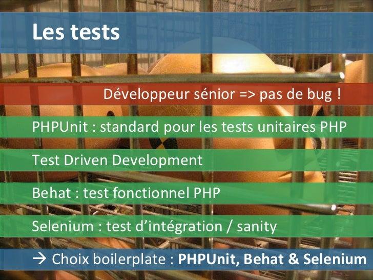 Les tests    Choix boilerplate :  PHPUnit, Behat & Selenium Développeur sénior => pas de bug ! PHPUnit : standard pour le...