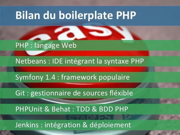 Bilan du boilerplate PHP PHP : langage Web Symfony 1.4 : framework populaire Git :  gestionnaire de sources fléxible Netbe...
