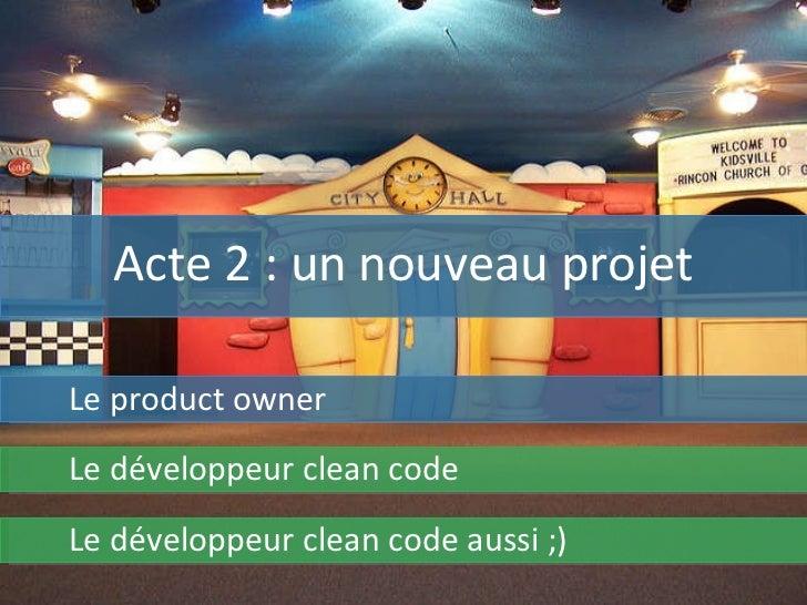 Acte 2 : un nouveau projet Le product owner Le développeur clean code Le développeur clean code aussi ;)
