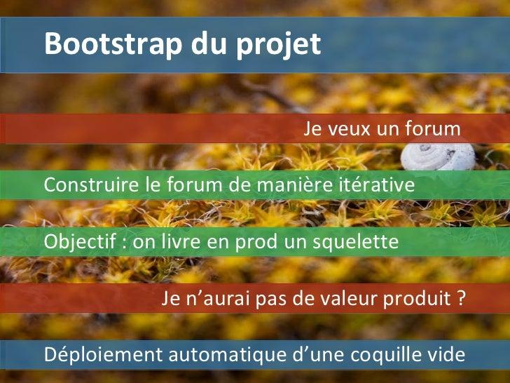 Bootstrap du projet Déploiement automatique d'une coquille vide Je veux un forum  Construire le forum de manière itérative...