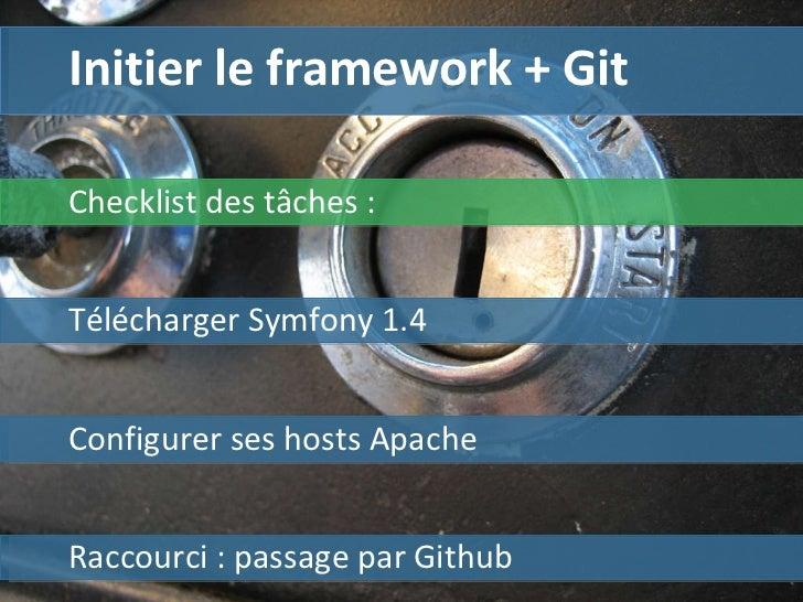 Initier le framework + Git Télécharger Symfony 1.4  Configurer ses hosts Apache Raccourci : passage par Github Checklist d...