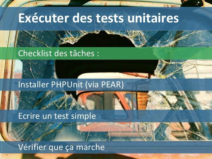 Exécuter des tests unitaires Installer PHPUnit (via PEAR) Ecrire un test simple Vérifier que ça marche Checklist des tâche...