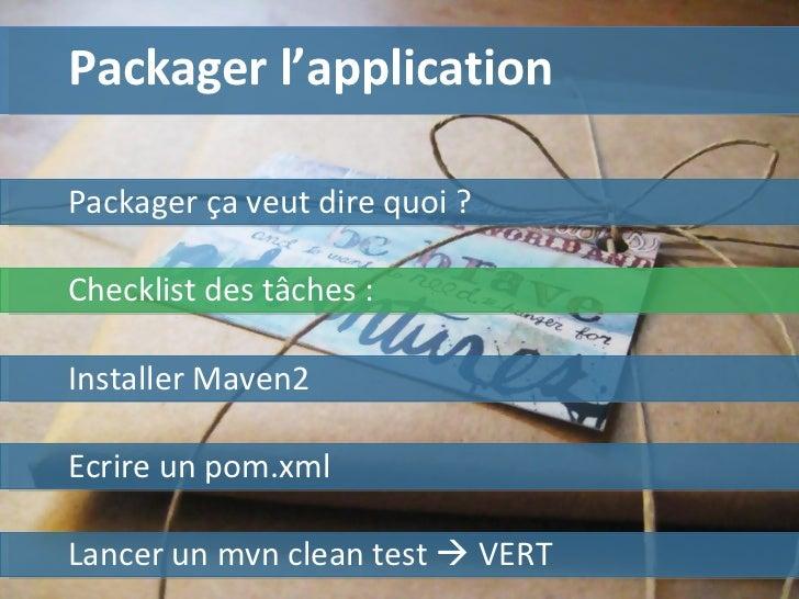 Packager l'application Installer Maven2 Ecrire un pom.xml Lancer un mvn clean test    VERT Checklist des tâches :  Packag...