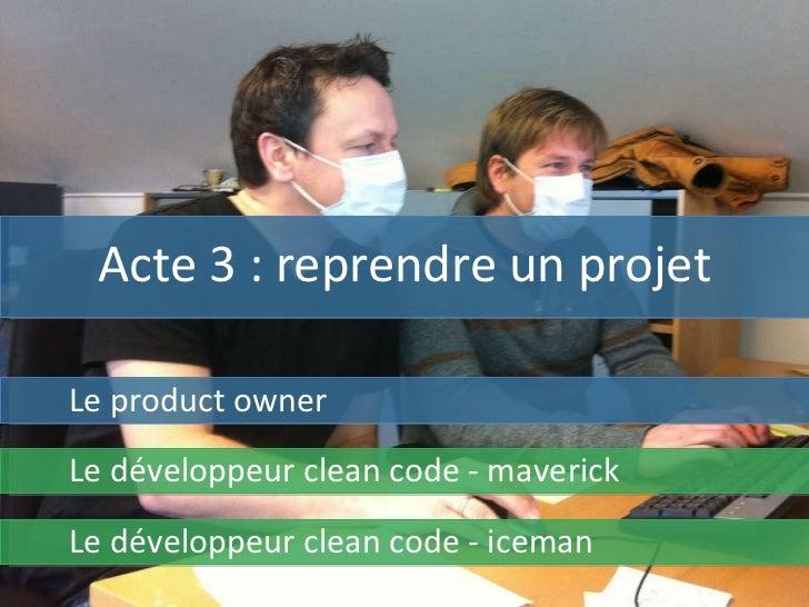 Acte 3 : reprendre un projet Le product owner Le développeur clean code - maverick Le développeur clean code - iceman