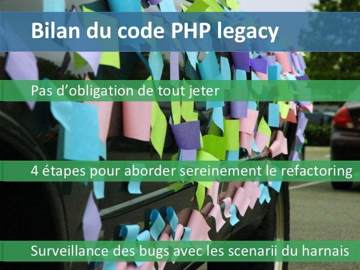 Bilan du code PHP legacy Pas d'obligation de tout jeter Surveillance des bugs avec les scenarii du harnais 4 étapes pour a...