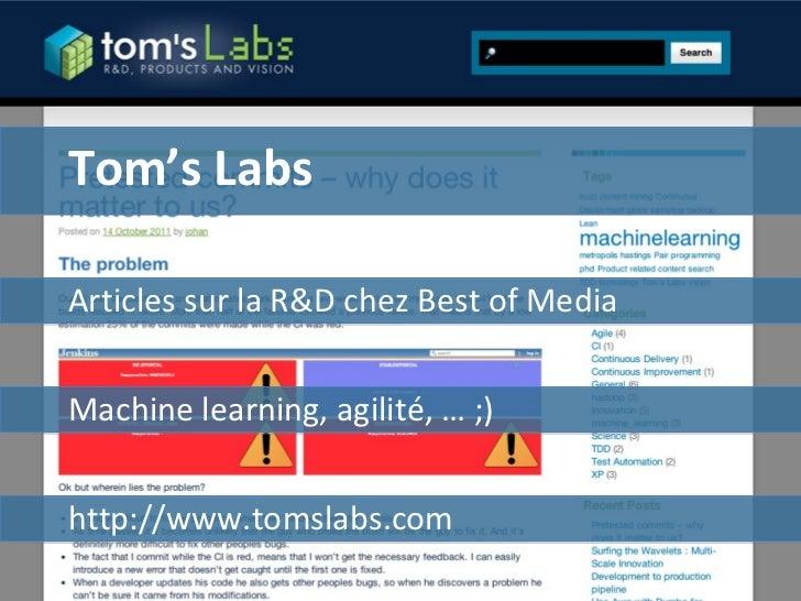 Tom's Labs Articles sur la R&D chez Best of Media http://www.tomslabs.com Machine learning, agilité, … ;)