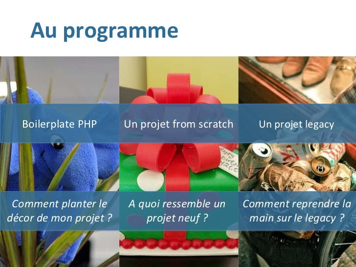 Au programme Boilerplate PHP Un projet from scratch Un projet legacy Comment planter le décor de mon projet ? A quoi resse...