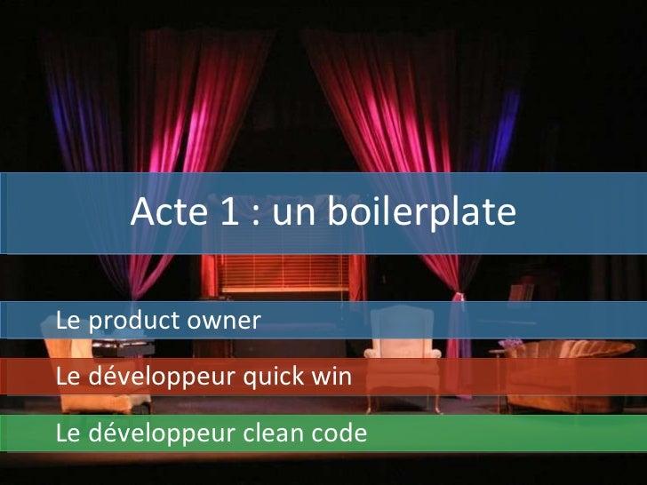 Acte 1 : un boilerplate Le product owner Le développeur quick win Le développeur clean code