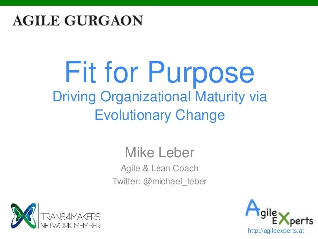 Fit for Purpose Driving Organizational Maturity via Evolutionary Change Mike Leber Agile & Lean Coach Twitter: @michael_le...