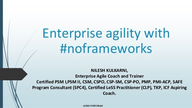 Enterprise agility with #noframeworks NILESH KULKARNI, Enterprise Agile Coach and Trainer Certified PSM I,PSM II, CSM, CSP...