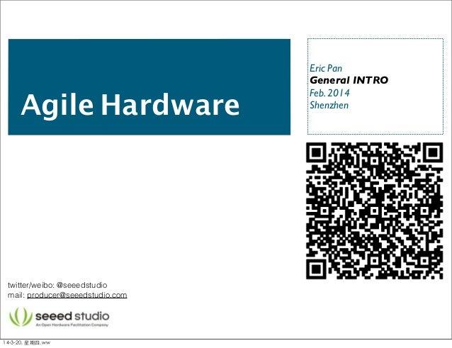 Agile Hardware Eric Pan General INTRO Feb. 2014 Shenzhen twitter/weibo: @seeedstudio mail: producer@seeedstudio.com 14-3-2...
