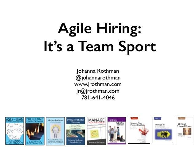 Agile Hiring: It's a Team Sport Johanna Rothman @johannarothman www.jrothman.com jr@jrothman.com 781-641-4046