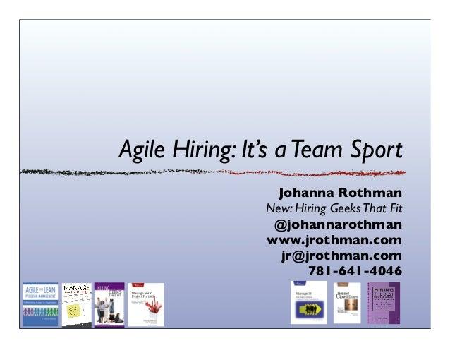 Agile Hiring: It's aTeam Sport Johanna Rothman New: Hiring GeeksThat Fit @johannarothman www.jrothman.com jr@jrothman.com ...