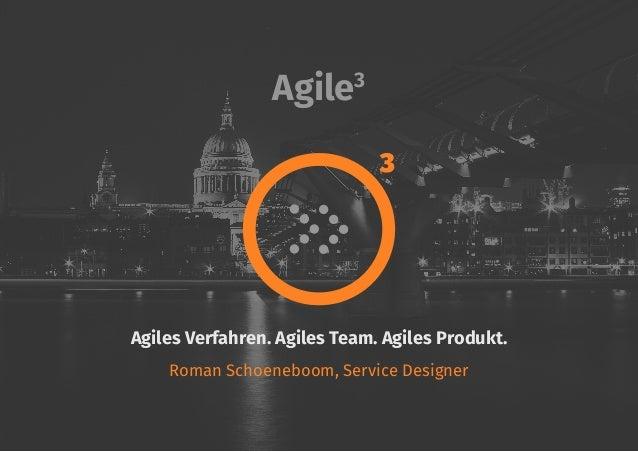 Agile3 Agiles Verfahren. Agiles Team. Agiles Produkt. Roman Schoeneboom, Service Designer 3