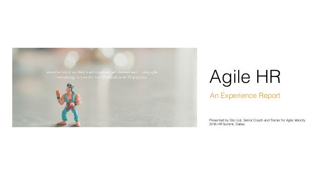 Agile HR An Experience Report Presented by Doc List, Senior Coach and Trainer for Agile Velocity 2016 HR Summit, Dallas