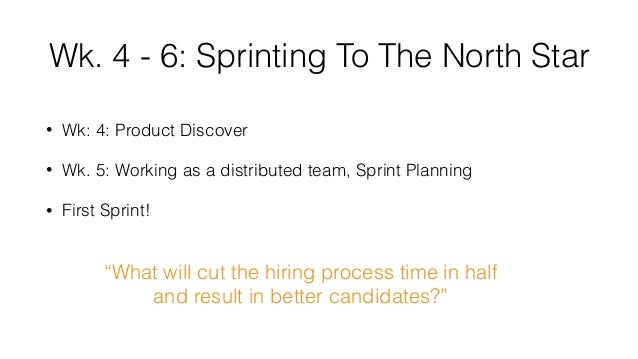 Wk. 4 - 6: Sprinting To The North Star • Wk: 4: Product Discover • Wk. 5: Working as a distributed team, Sprint Planning •...