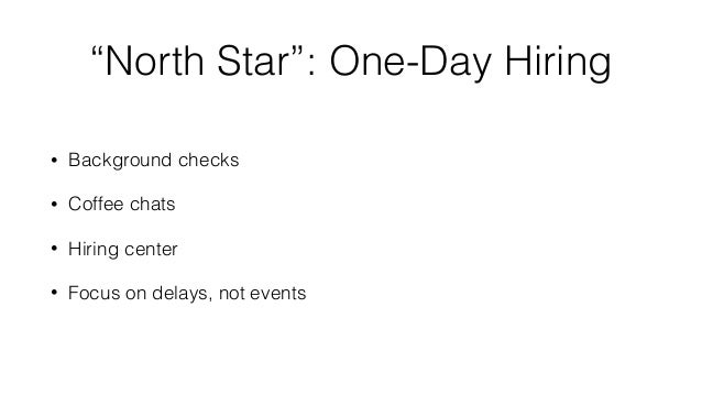 """""""North Star"""": One-Day Hiring • Background checks • Coffee chats • Hiring center • Focus on delays, not events"""