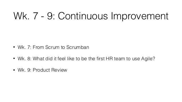 Wk. 7 - 9: Continuous Improvement • Wk. 7: From Scrum to Scrumban • Wk. 8: What did it feel like to be the first HR team to...