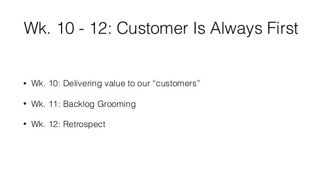 """Wk. 10 - 12: Customer Is Always First • Wk. 10: Delivering value to our """"customers"""" • Wk. 11: Backlog Grooming • Wk. 12: R..."""