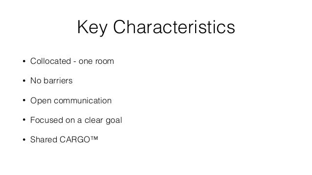 Key Characteristics • Collocated - one room • No barriers • Open communication • Focused on a clear goal • Shared CARGO™