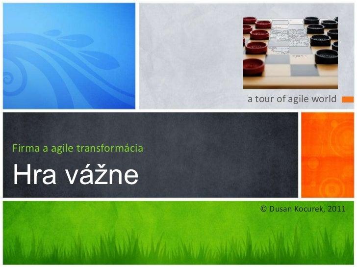 a tour of agile world<br />Firma a agile transformácia<br />Hra vážne<br />© Dusan Kocurek, 2011<br />