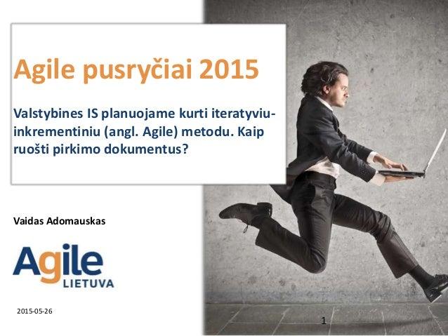 Agile pusryčiai 2015 Valstybines IS planuojame kurti iteratyviu- inkrementiniu (angl. Agile) metodu. Kaip ruošti pirkimo d...