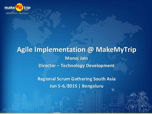 Agile Implementation @ MakeMyTrip Manoj Jain Director – Technology Development Regional Scrum Gathering South Asia Jun 5-6...