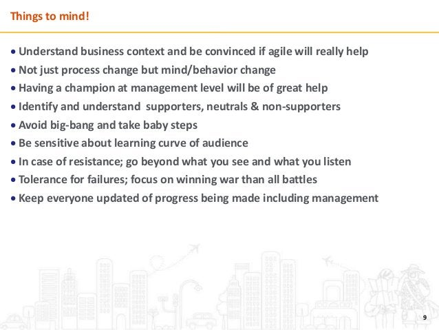 Things to mind!  Understand business context and be convinced if agile will really help  Not just process change but min...