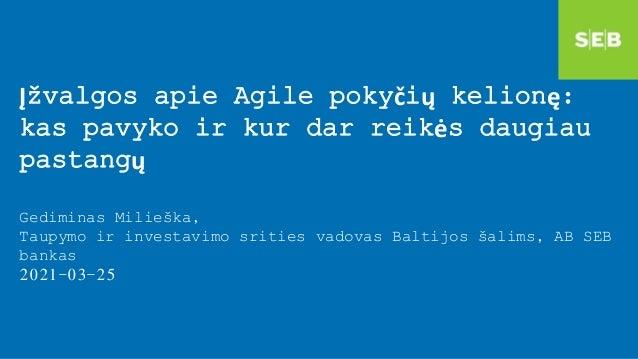 Įžvalgos apie Agile pokyčių kelionę: kas pavyko ir kur dar reikės daugiau pastangų Gediminas Milieška, Taupymo ir investav...