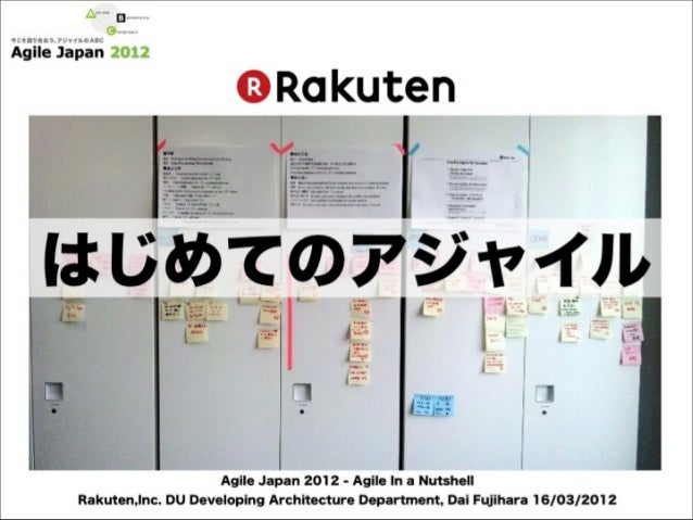 はじめてのアジャイル                   Agile Japan 2012 - Agile In a NutshellRakuten,Inc. DU Developing Architecture Department, Dai...